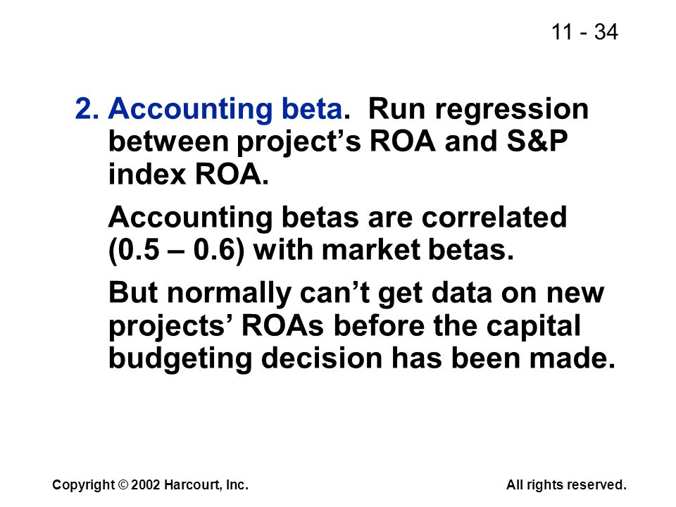 11 - 34 Copyright © 2002 Harcourt, Inc.All rights reserved. 2.Accounting beta. Run regression between project's ROA and S&P index ROA. Accounting beta