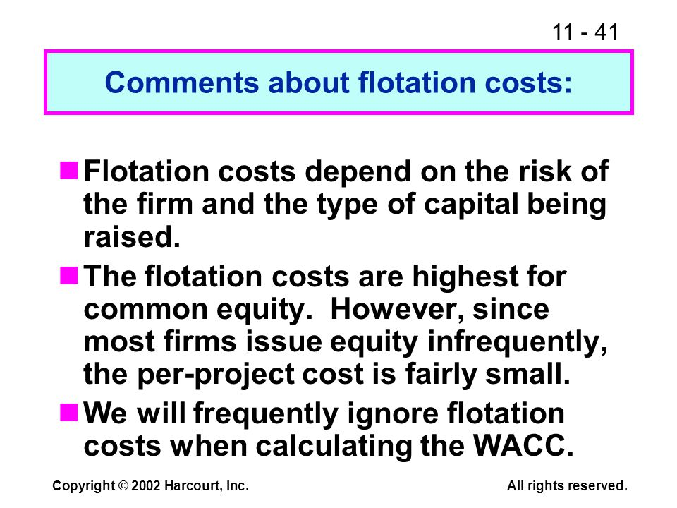 11 - 41 Copyright © 2002 Harcourt, Inc.All rights reserved. Comments about flotation costs: Flotation costs depend on the risk of the firm and the typ