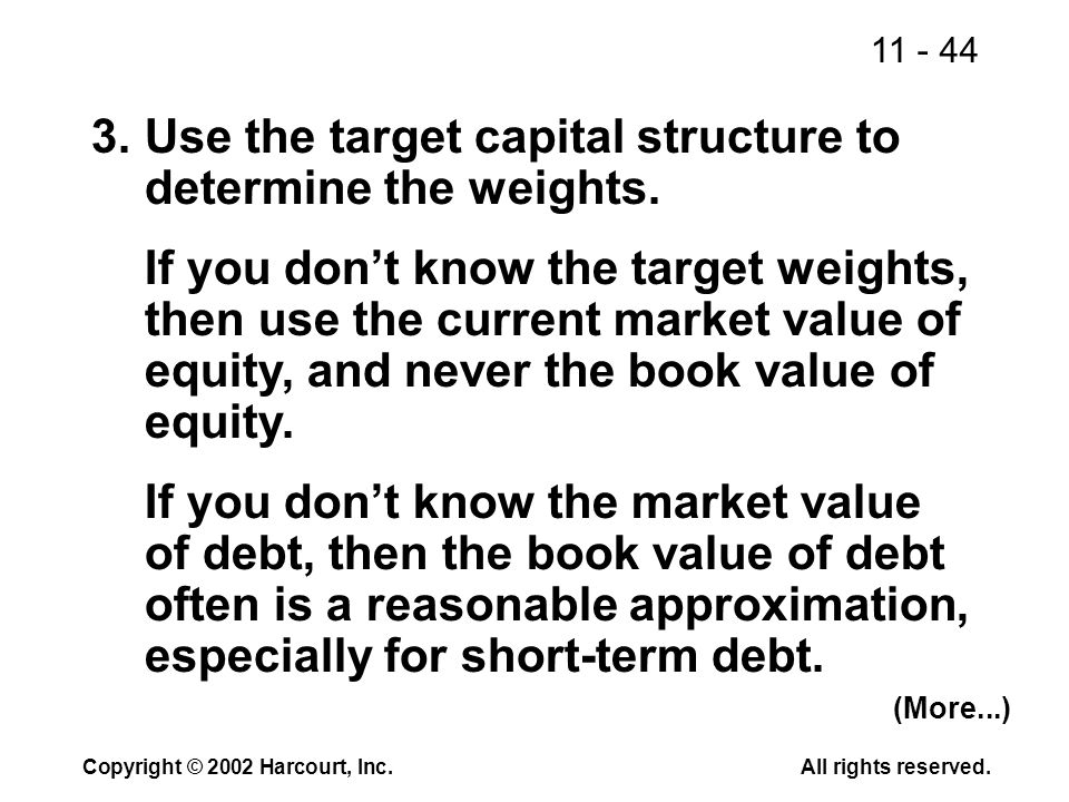 11 - 44 Copyright © 2002 Harcourt, Inc.All rights reserved. 3.Use the target capital structure to determine the weights. If you don't know the target