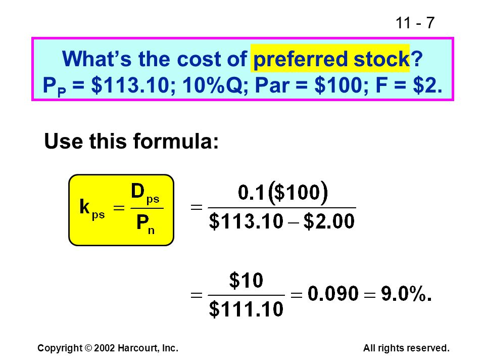 11 - 7 Copyright © 2002 Harcourt, Inc.All rights reserved. What's the cost of preferred stock? P P = $113.10; 10%Q; Par = $100; F = $2. Use this formu