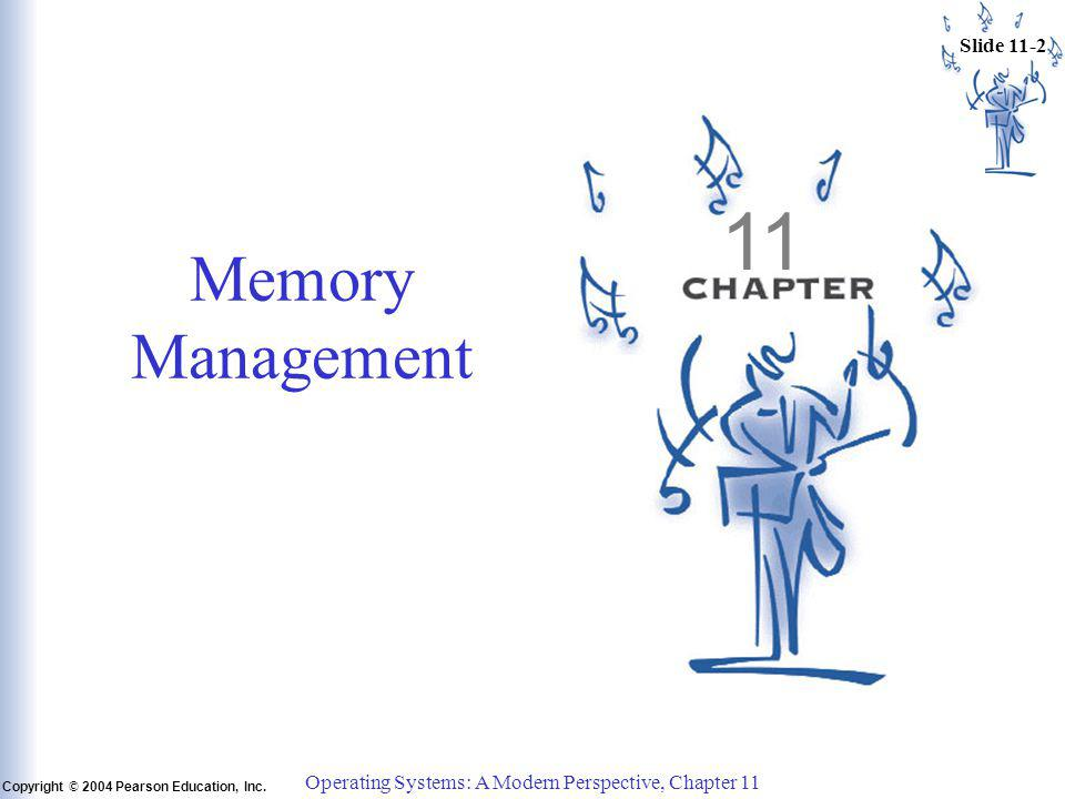 Slide 11-2 Copyright © 2004 Pearson Education, Inc. Operating Systems: A Modern Perspective, Chapter 11 11 Memory Management