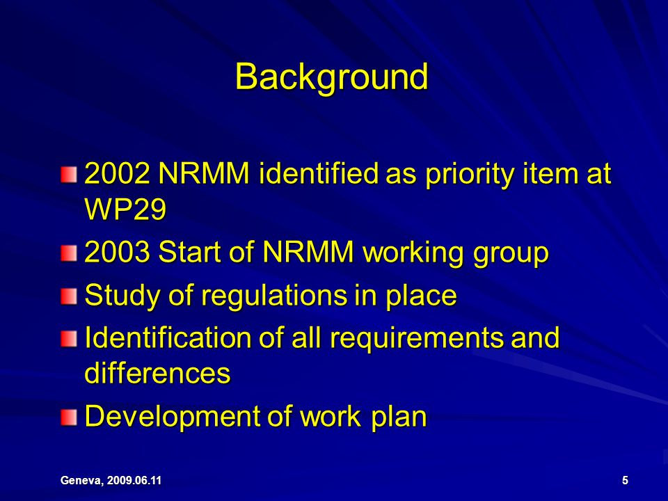 Geneva, 2009.06.11 5 Background 2002 NRMM identified as priority item at WP29 2003 Start of NRMM working group Study of regulations in place Identific