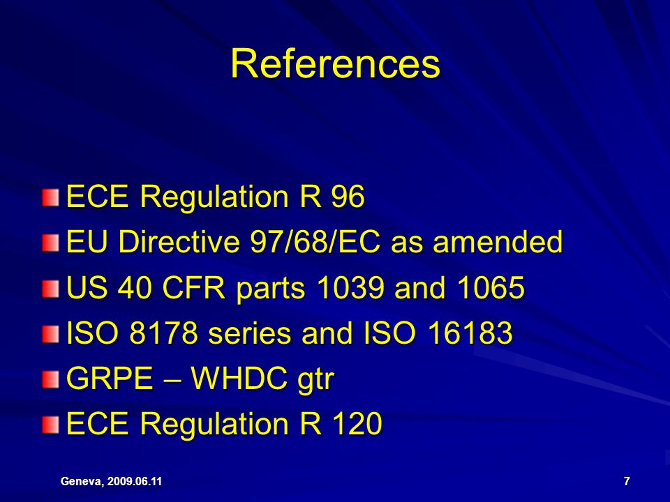 Geneva, 2009.06.11 7 References ECE Regulation R 96 EU Directive 97/68/EC as amended US 40 CFR parts 1039 and 1065 ISO 8178 series and ISO 16183 GRPE