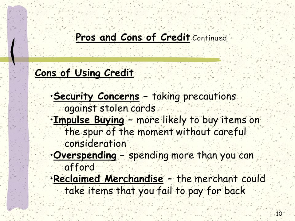 10 Pros and Cons of Credit Continued Cons of Using Credit Security Concerns – taking precautions against stolen cards Impulse Buying – more likely to buy items on the spur of the moment without careful consideration Overspending – spending more than you can afford Reclaimed Merchandise – the merchant could take items that you fail to pay for back