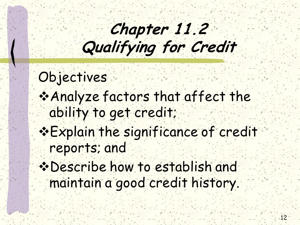Chapter 11.2 Qualifying for Credit Objectives  Analyze factors that affect the ability to get credit;  Explain the significance of credit reports; and  Describe how to establish and maintain a good credit history.