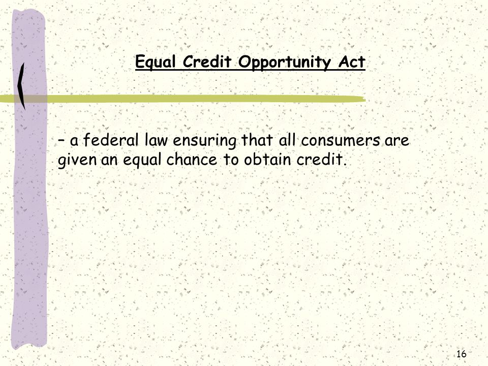 16 Equal Credit Opportunity Act – a federal law ensuring that all consumers are given an equal chance to obtain credit.