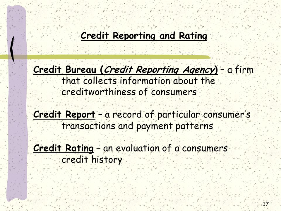 17 Credit Reporting and Rating Credit Bureau (Credit Reporting Agency) – a firm that collects information about the creditworthiness of consumers Credit Report – a record of particular consumer's transactions and payment patterns Credit Rating – an evaluation of a consumers credit history