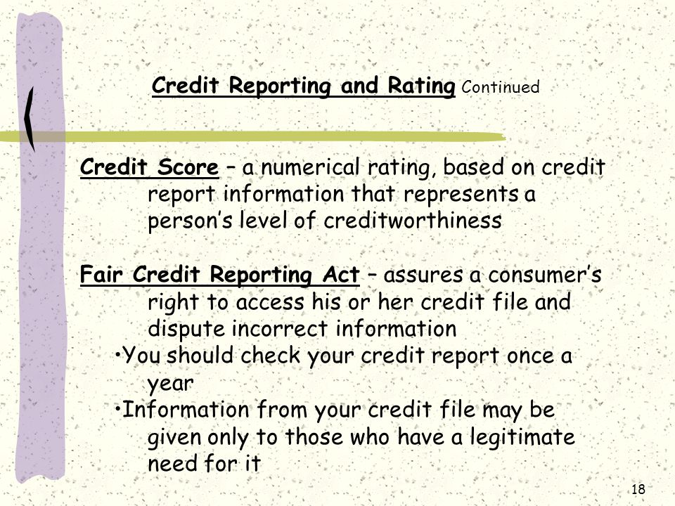 18 Credit Reporting and Rating Continued Credit Score – a numerical rating, based on credit report information that represents a person's level of creditworthiness Fair Credit Reporting Act – assures a consumer's right to access his or her credit file and dispute incorrect information You should check your credit report once a year Information from your credit file may be given only to those who have a legitimate need for it