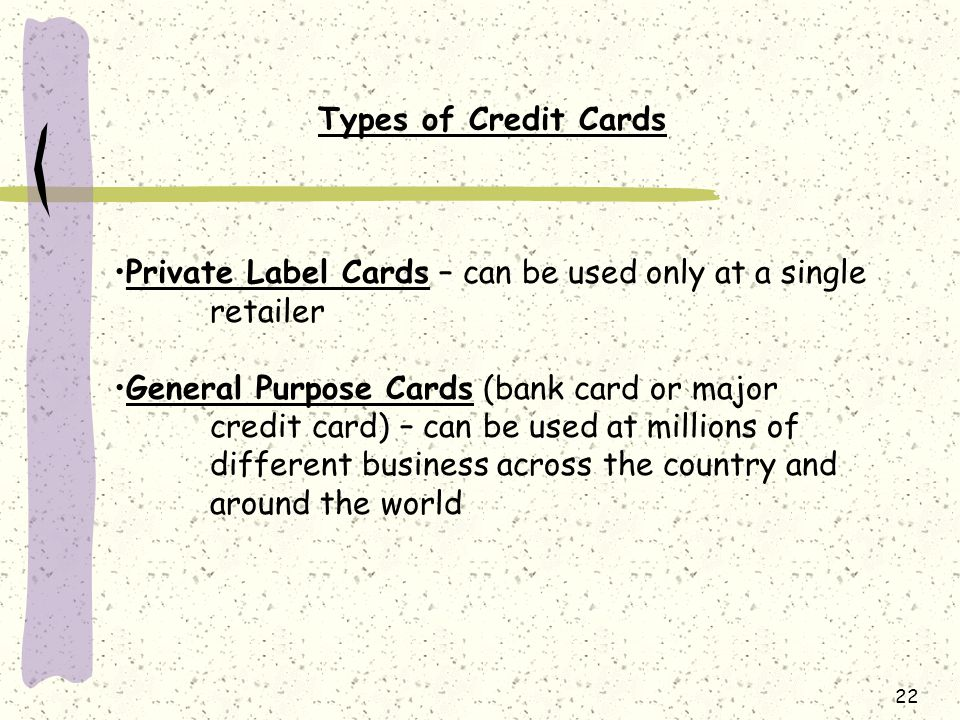 22 Types of Credit Cards Private Label Cards – can be used only at a single retailer General Purpose Cards (bank card or major credit card) – can be used at millions of different business across the country and around the world