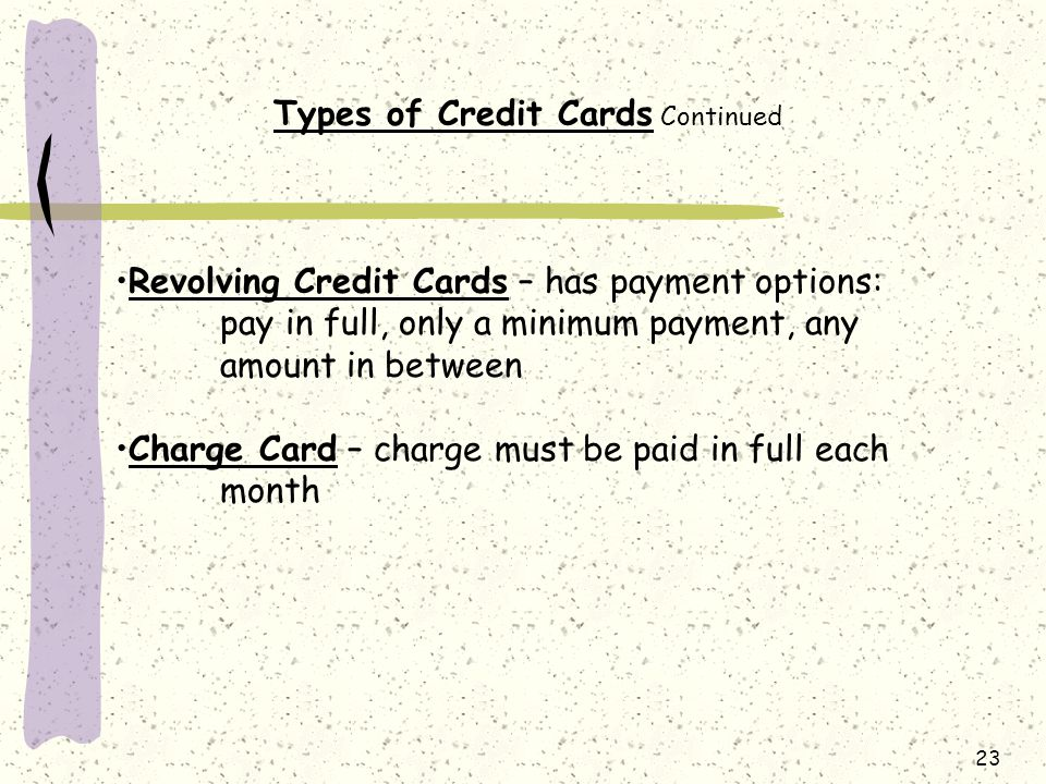 23 Types of Credit Cards Continued Revolving Credit Cards – has payment options: pay in full, only a minimum payment, any amount in between Charge Card – charge must be paid in full each month