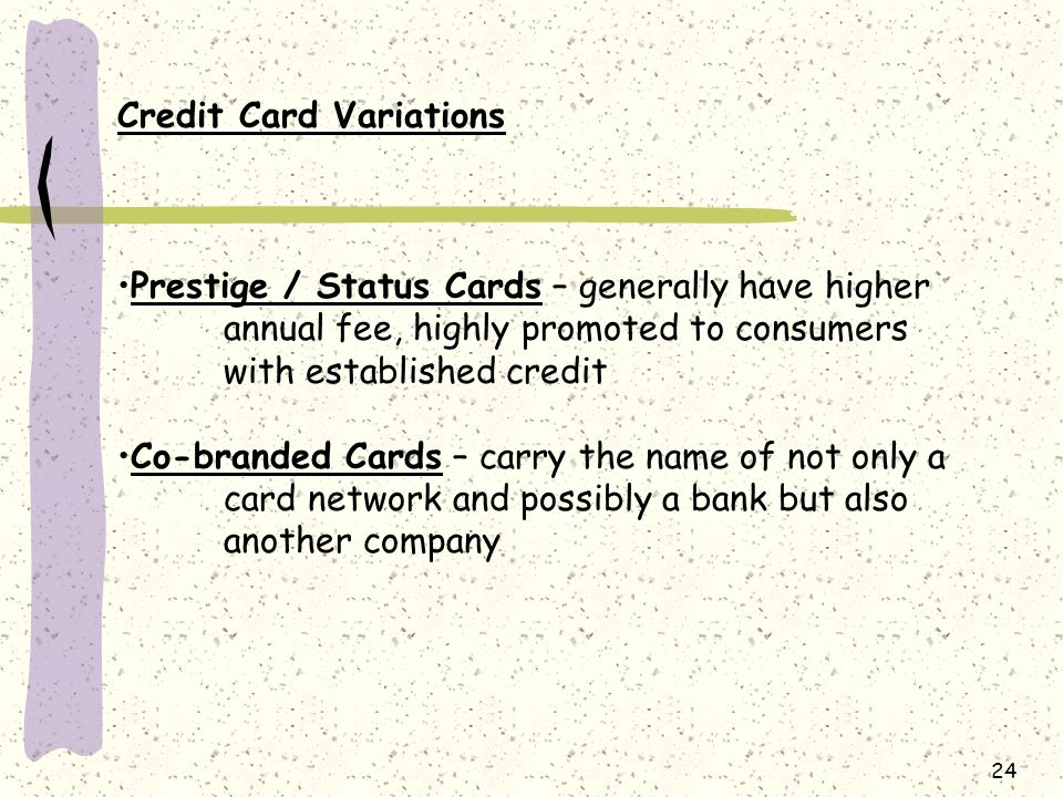 24 Credit Card Variations Prestige / Status Cards – generally have higher annual fee, highly promoted to consumers with established credit Co-branded Cards – carry the name of not only a card network and possibly a bank but also another company