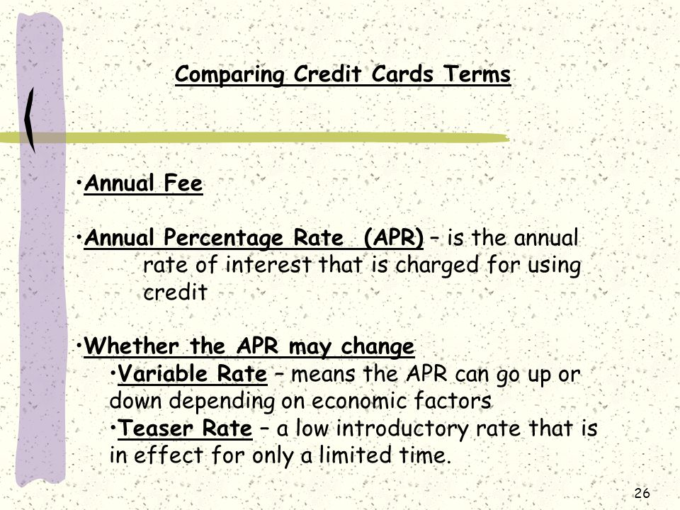 26 Comparing Credit Cards Terms Annual Fee Annual Percentage Rate (APR) – is the annual rate of interest that is charged for using credit Whether the APR may change Variable Rate – means the APR can go up or down depending on economic factors Teaser Rate – a low introductory rate that is in effect for only a limited time.