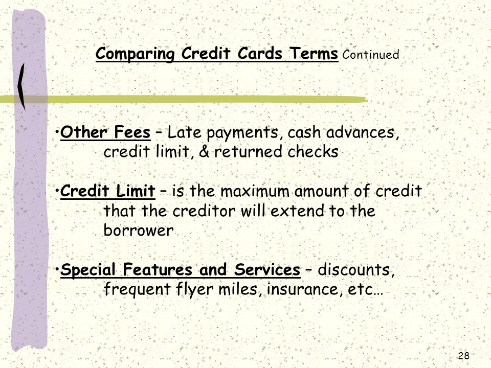 28 Comparing Credit Cards Terms Continued Other Fees – Late payments, cash advances, credit limit, & returned checks Credit Limit – is the maximum amount of credit that the creditor will extend to the borrower Special Features and Services – discounts, frequent flyer miles, insurance, etc…