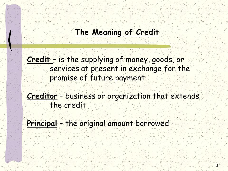 3 The Meaning of Credit Credit – is the supplying of money, goods, or services at present in exchange for the promise of future payment Creditor – business or organization that extends the credit Principal – the original amount borrowed