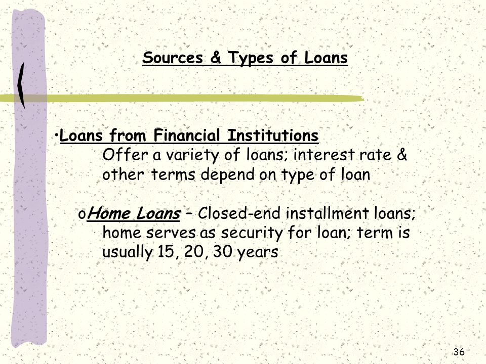36 Sources & Types of Loans Loans from Financial Institutions Offer a variety of loans; interest rate & other terms depend on type of loan oHome Loans – Closed-end installment loans; home serves as security for loan; term is usually 15, 20, 30 years