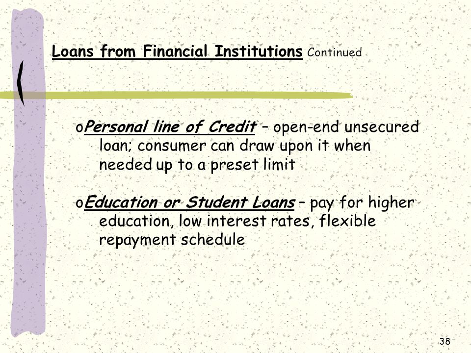 38 Loans from Financial Institutions Continued oPersonal line of Credit – open-end unsecured loan; consumer can draw upon it when needed up to a preset limit oEducation or Student Loans – pay for higher education, low interest rates, flexible repayment schedule