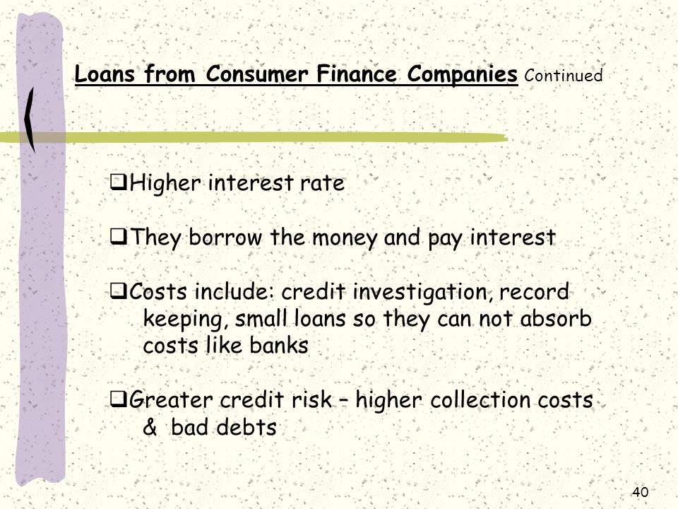 40 Loans from Consumer Finance Companies Continued  Higher interest rate  They borrow the money and pay interest  Costs include: credit investigation, record keeping, small loans so they can not absorb costs like banks  Greater credit risk – higher collection costs & bad debts