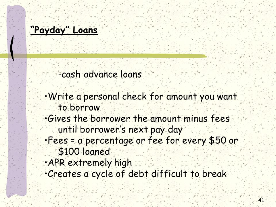 41 Payday Loans -cash advance loans Write a personal check for amount you want to borrow Gives the borrower the amount minus fees until borrower's next pay day Fees = a percentage or fee for every $50 or $100 loaned APR extremely high Creates a cycle of debt difficult to break