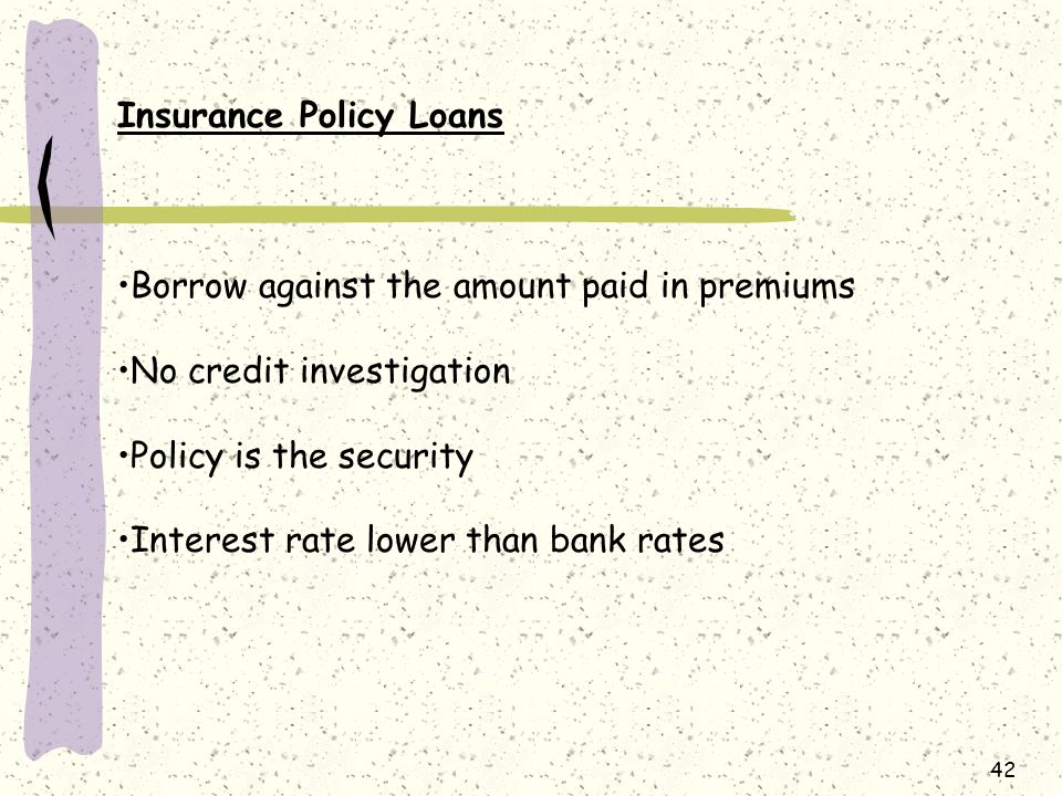 42 Insurance Policy Loans Borrow against the amount paid in premiums No credit investigation Policy is the security Interest rate lower than bank rates