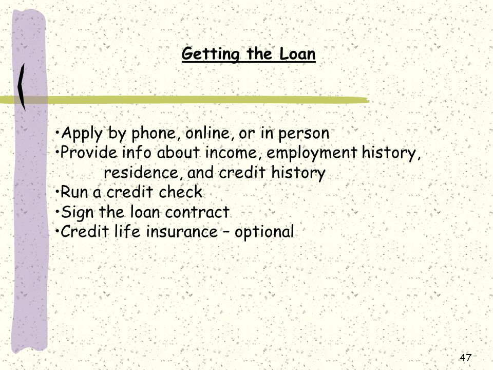 47 Getting the Loan Apply by phone, online, or in person Provide info about income, employment history, residence, and credit history Run a credit check Sign the loan contract Credit life insurance – optional