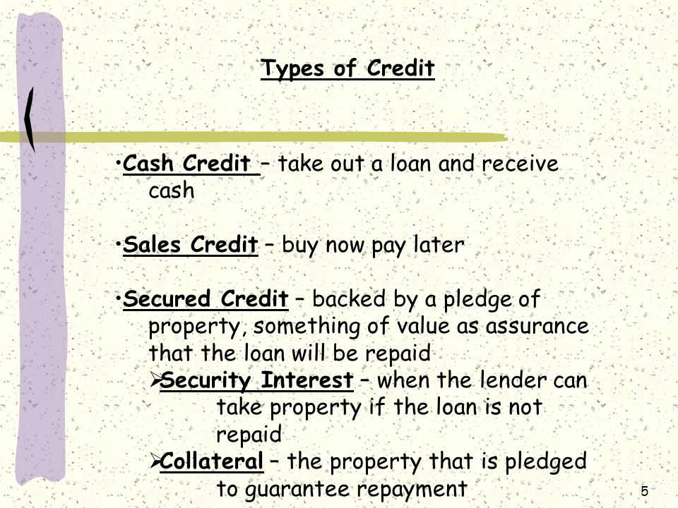5 Types of Credit Cash Credit – take out a loan and receive cash Sales Credit – buy now pay later Secured Credit – backed by a pledge of property, something of value as assurance that the loan will be repaid  Security Interest – when the lender can take property if the loan is not repaid  Collateral – the property that is pledged to guarantee repayment