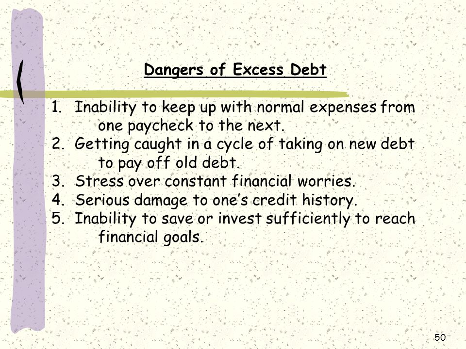 50 Dangers of Excess Debt 1.Inability to keep up with normal expenses from one paycheck to the next.