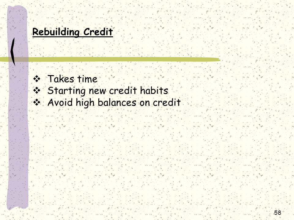 58 Rebuilding Credit  Takes time  Starting new credit habits  Avoid high balances on credit