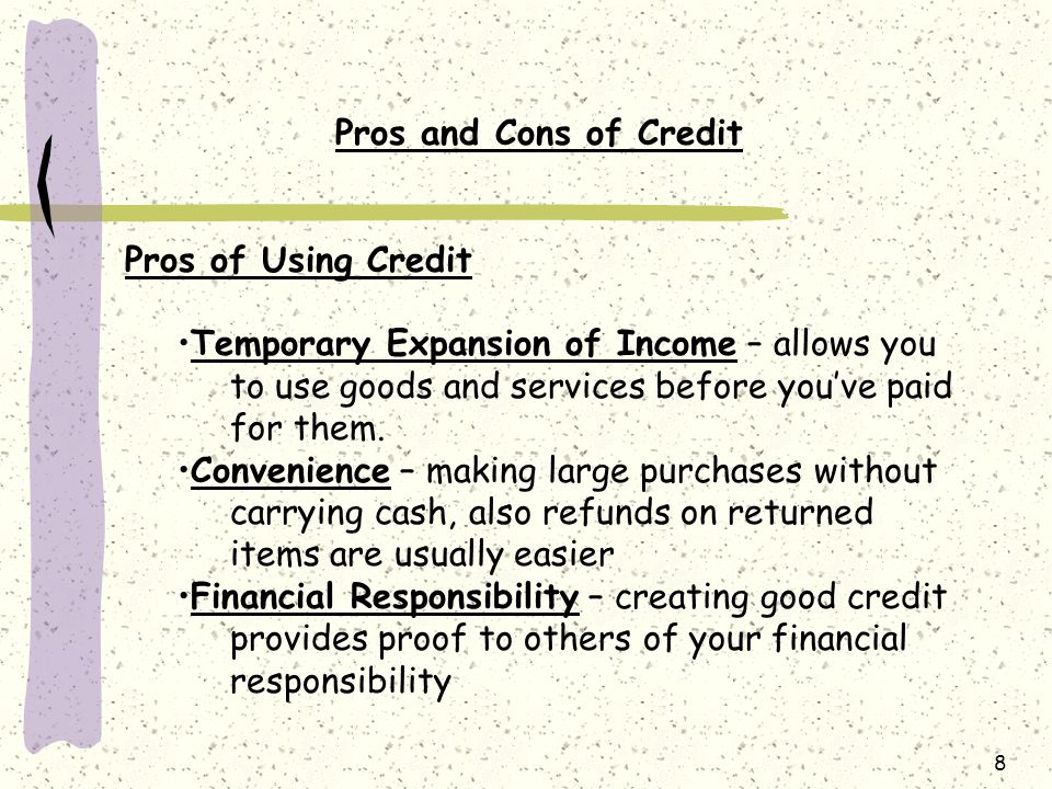 8 Pros and Cons of Credit Pros of Using Credit Temporary Expansion of Income – allows you to use goods and services before you've paid for them.