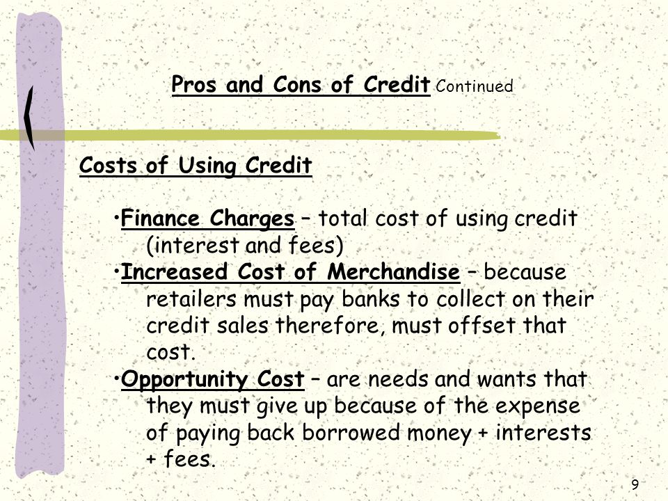 9 Pros and Cons of Credit Continued Costs of Using Credit Finance Charges – total cost of using credit (interest and fees) Increased Cost of Merchandise – because retailers must pay banks to collect on their credit sales therefore, must offset that cost.