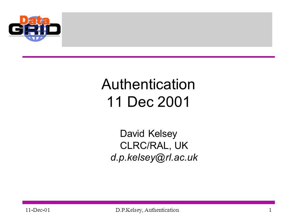11-Dec-01D.P.Kelsey, Authentication1 Authentication 11 Dec 2001 David Kelsey CLRC/RAL, UK d.p.kelsey@rl.ac.uk