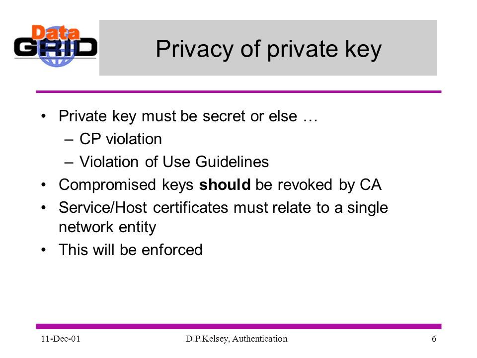 11-Dec-01D.P.Kelsey, Authentication6 Privacy of private key Private key must be secret or else … –CP violation –Violation of Use Guidelines Compromised keys should be revoked by CA Service/Host certificates must relate to a single network entity This will be enforced