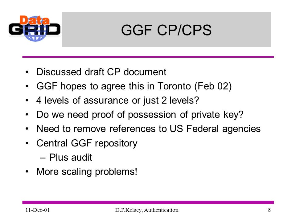 11-Dec-01D.P.Kelsey, Authentication8 GGF CP/CPS Discussed draft CP document GGF hopes to agree this in Toronto (Feb 02) 4 levels of assurance or just 2 levels.