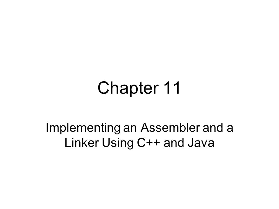 Chapter 11 Implementing an Assembler and a Linker Using C++ and Java