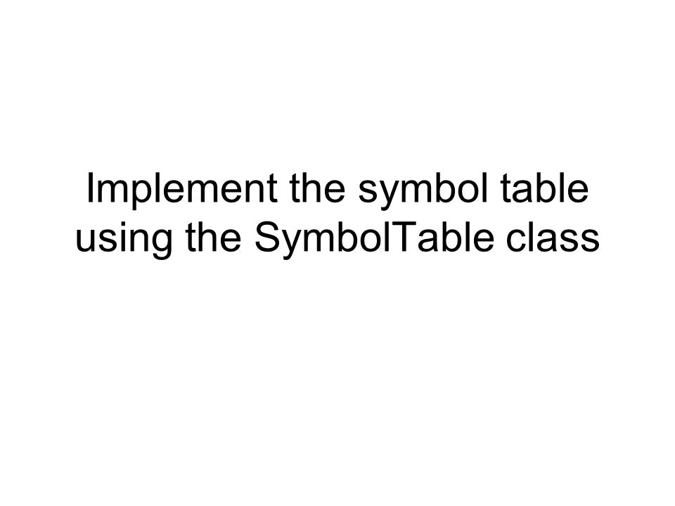 Implement the symbol table using the SymbolTable class
