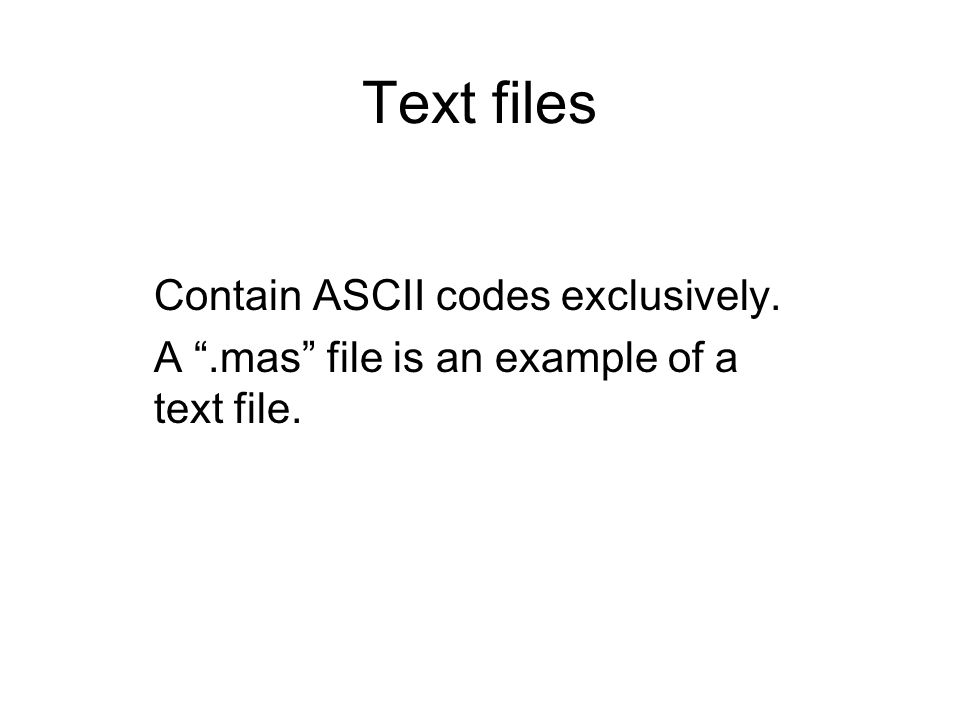 "Text files Contain ASCII codes exclusively. A "".mas"" file is an example of a text file."