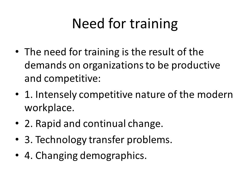 Need for training The need for training is the result of the demands on organizations to be productive and competitive: 1.