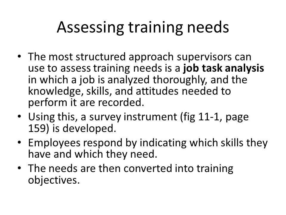 Assessing training needs The most structured approach supervisors can use to assess training needs is a job task analysis in which a job is analyzed thoroughly, and the knowledge, skills, and attitudes needed to perform it are recorded.