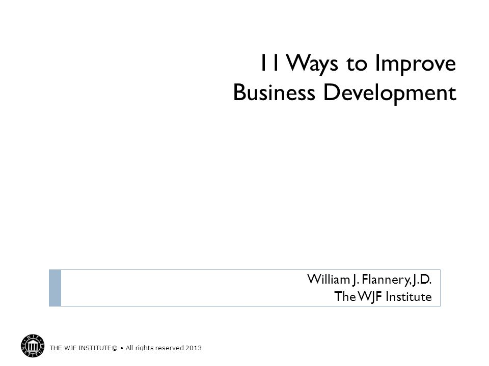THE WJF INSTITUTE© All rights reserved 2013 11 Ways to Improve Business Development William J.