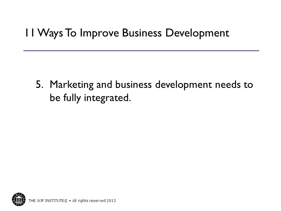THE WJF INSTITUTE© All rights reserved 2013 11 Ways To Improve Business Development 5.Marketing and business development needs to be fully integrated.