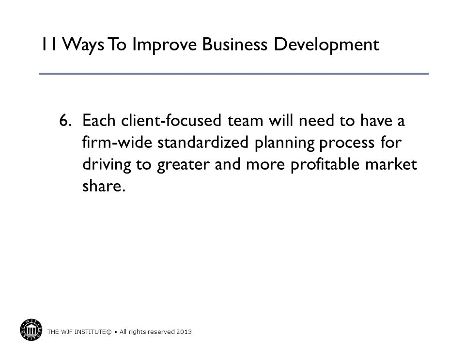 THE WJF INSTITUTE© All rights reserved 2013 11 Ways To Improve Business Development 6.Each client-focused team will need to have a firm-wide standardized planning process for driving to greater and more profitable market share.