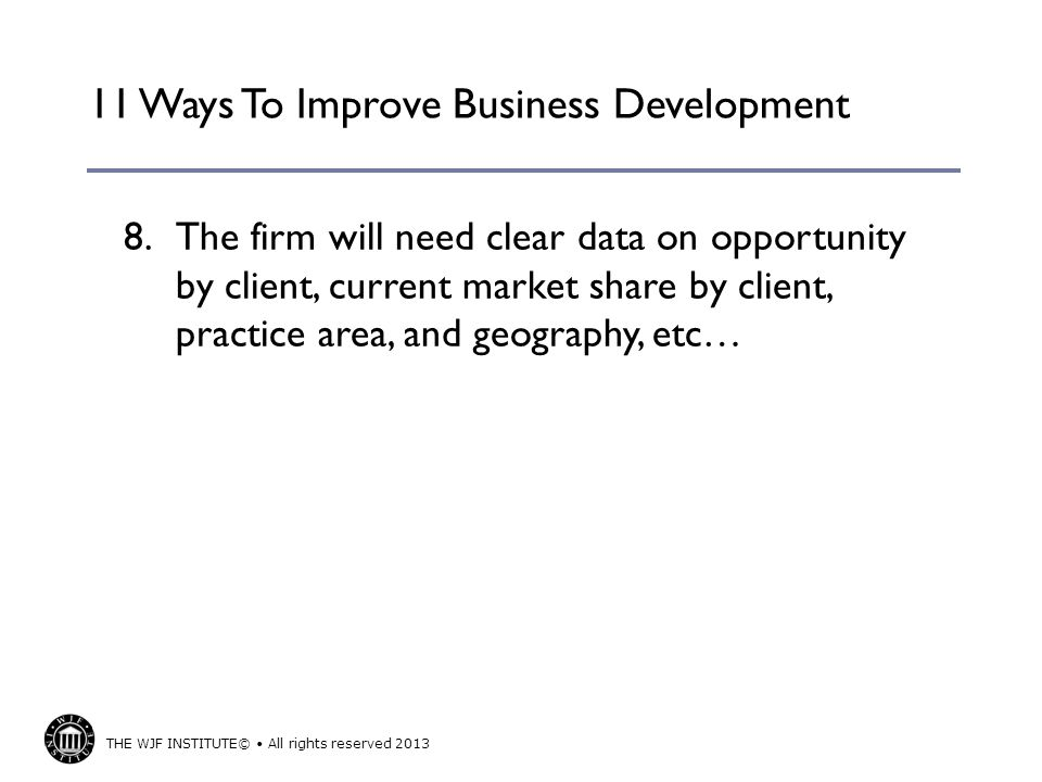 THE WJF INSTITUTE© All rights reserved 2013 11 Ways To Improve Business Development 8.
