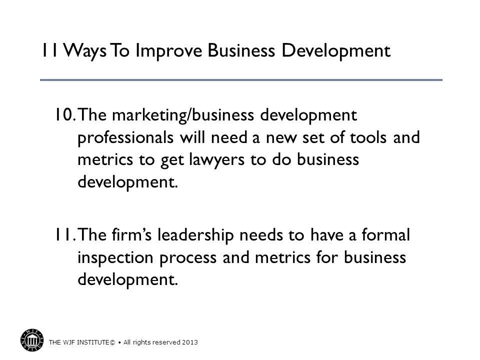 THE WJF INSTITUTE© All rights reserved 2013 11 Ways To Improve Business Development 10.The marketing/business development professionals will need a new set of tools and metrics to get lawyers to do business development.