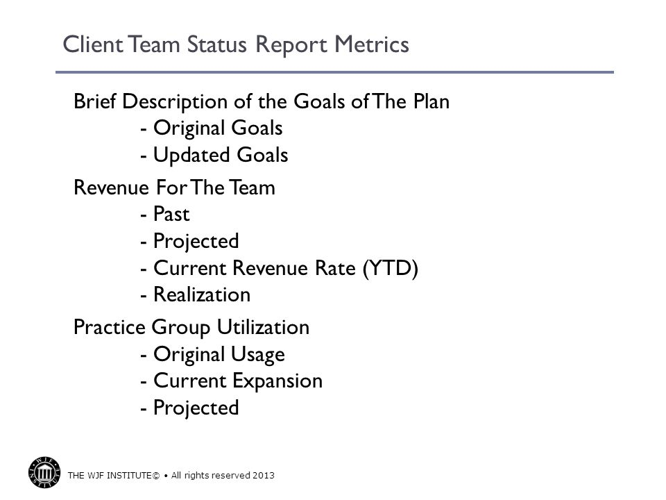 THE WJF INSTITUTE© All rights reserved 2013 Client Team Status Report Metrics Brief Description of the Goals of The Plan - Original Goals - Updated Goals Revenue For The Team - Past - Projected - Current Revenue Rate (YTD) - Realization Practice Group Utilization - Original Usage - Current Expansion - Projected