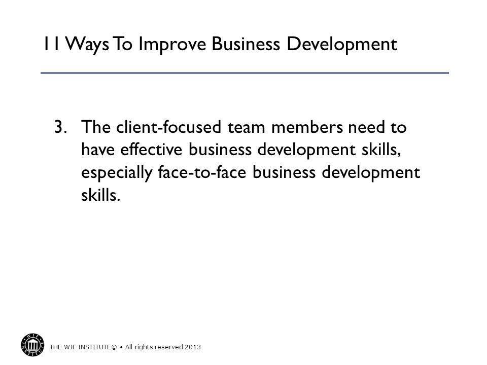 THE WJF INSTITUTE© All rights reserved 2013 11 Ways To Improve Business Development 4.The firm needs to have a firm-wide business development process in place to grow market share within key clients and other opportunities.