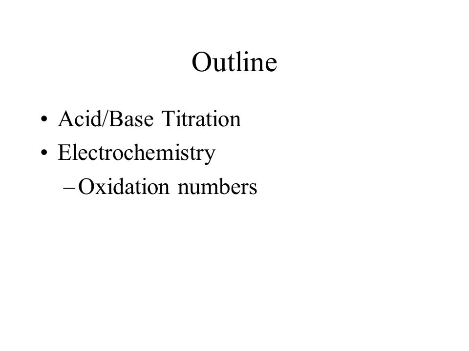 Outline Acid/Base Titration Electrochemistry –Oxidation numbers