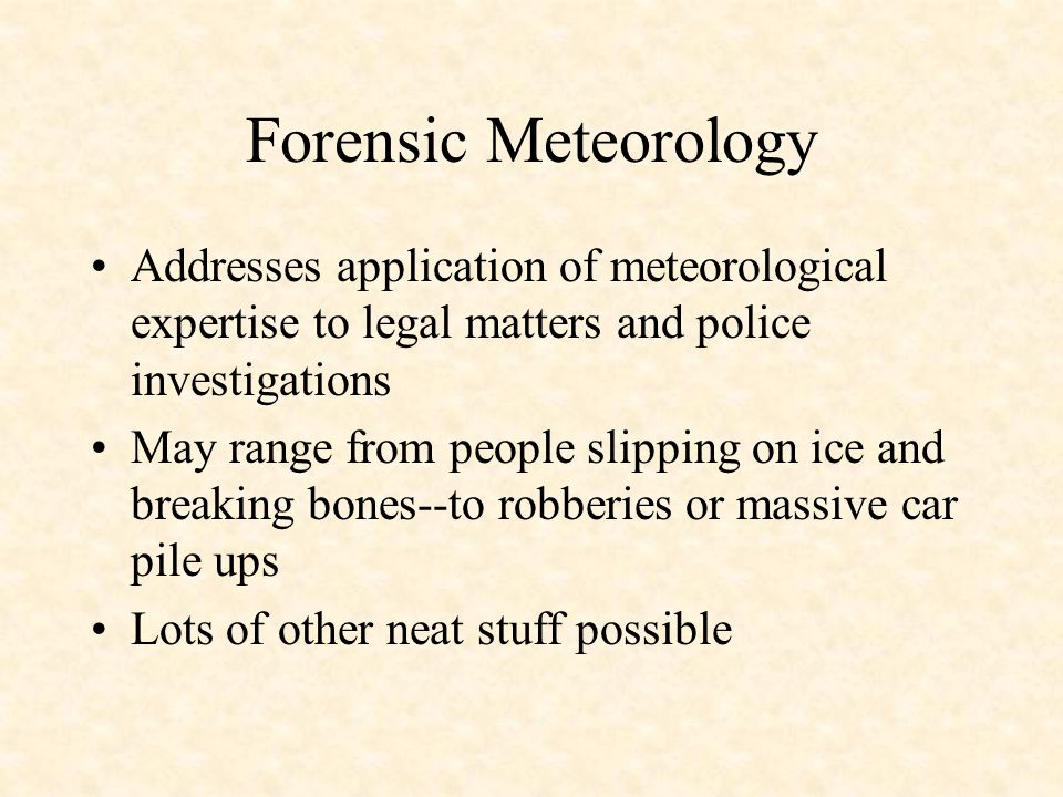 Forensic Meteorology Addresses application of meteorological expertise to legal matters and police investigations May range from people slipping on ice and breaking bones--to robberies or massive car pile ups Lots of other neat stuff possible