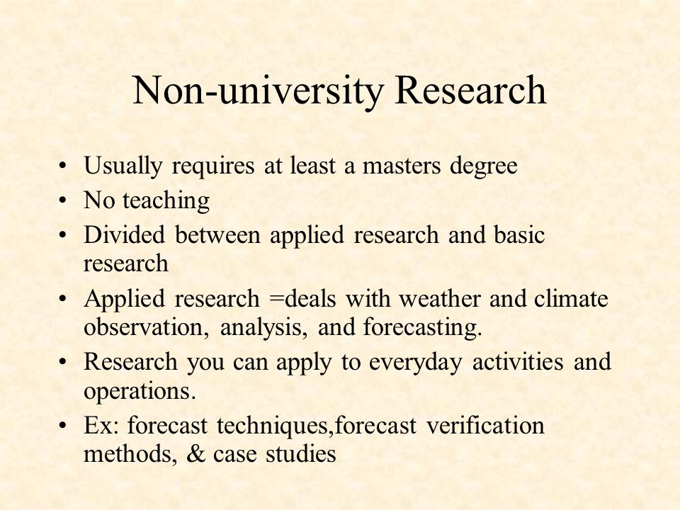 Non-university Research Usually requires at least a masters degree No teaching Divided between applied research and basic research Applied research =deals with weather and climate observation, analysis, and forecasting.