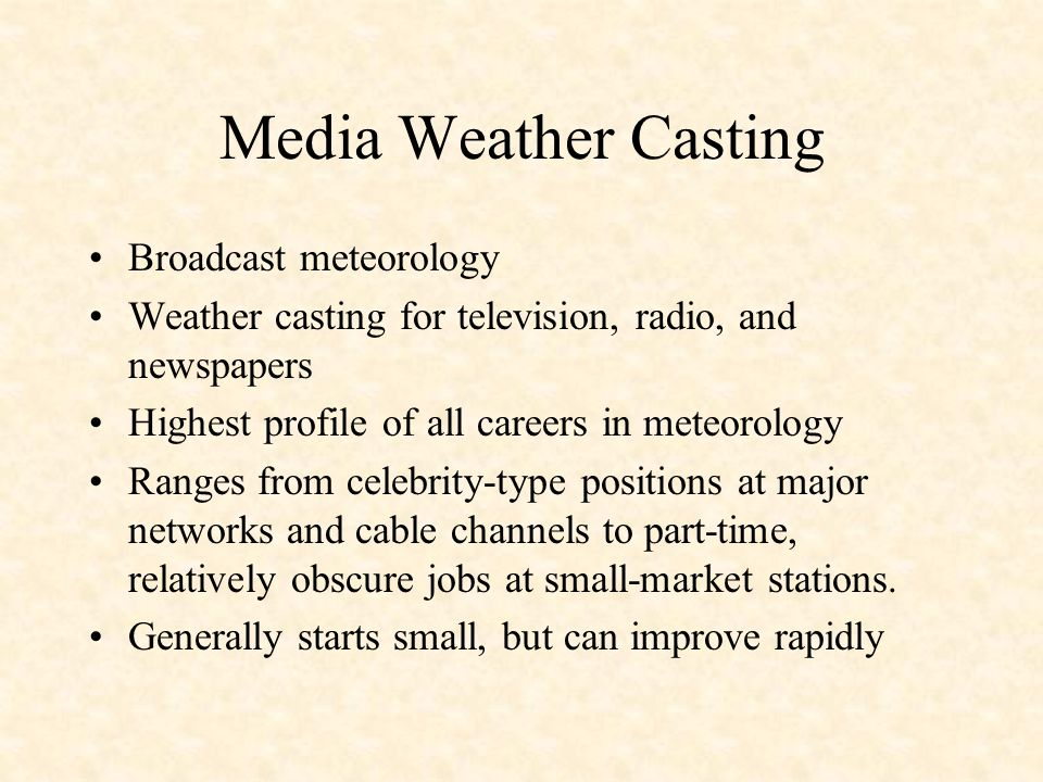 Media Weather Casting Broadcast meteorology Weather casting for television, radio, and newspapers Highest profile of all careers in meteorology Ranges from celebrity-type positions at major networks and cable channels to part-time, relatively obscure jobs at small-market stations.