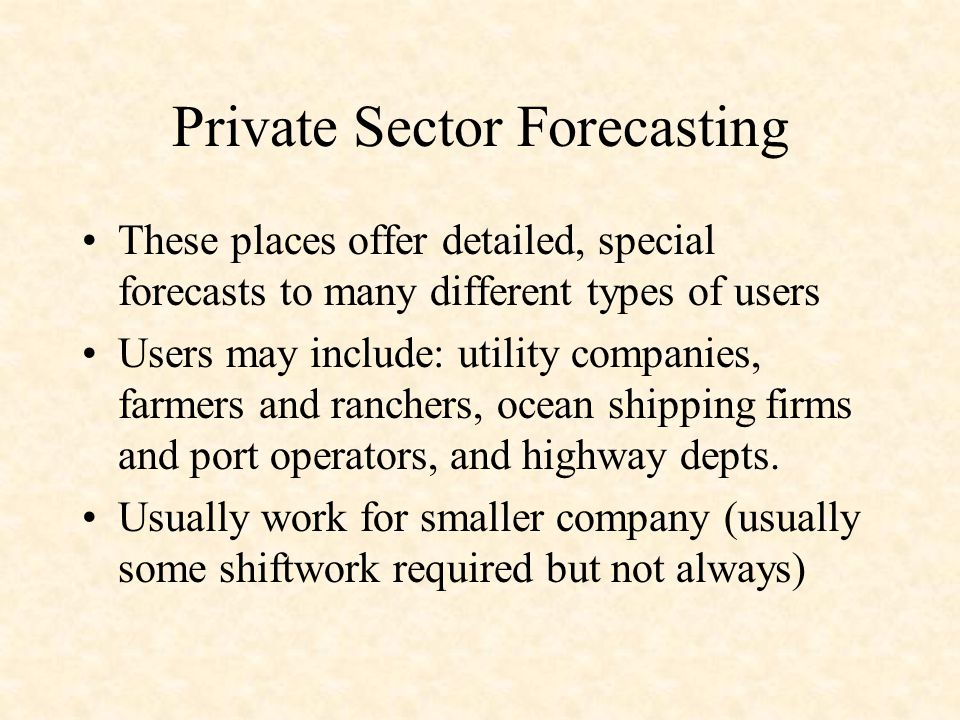 Private Sector Forecasting These places offer detailed, special forecasts to many different types of users Users may include: utility companies, farmers and ranchers, ocean shipping firms and port operators, and highway depts.