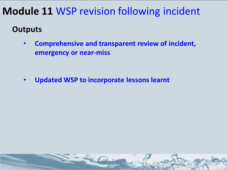 Outputs Comprehensive and transparent review of incident, emergency or near-miss Updated WSP to incorporate lessons learnt Module 11 WSP revision foll
